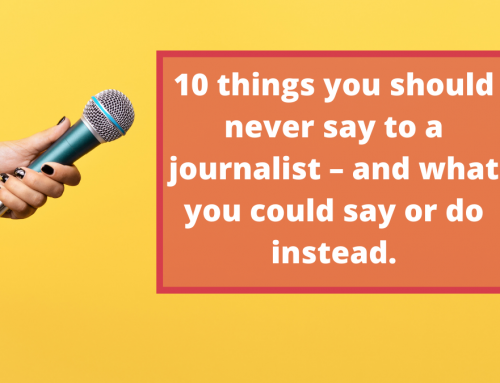 10 things you should never say to a journalist – and what you could say or do instead.